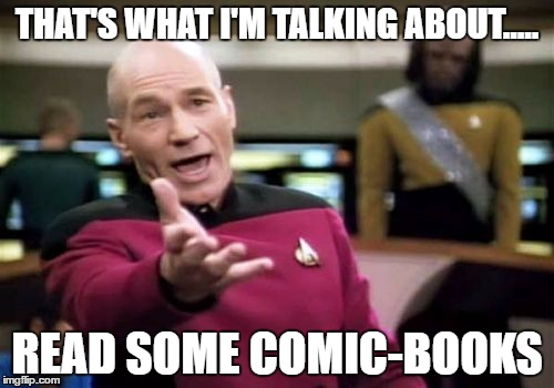 Picard Wtf Meme | THAT'S WHAT I'M TALKING ABOUT..... READ SOME COMIC-BOOKS | image tagged in memes,picard wtf | made w/ Imgflip meme maker