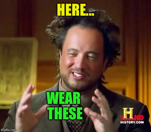 Ancient Aliens Meme | HERE... WEAR THESE | image tagged in memes,ancient aliens | made w/ Imgflip meme maker