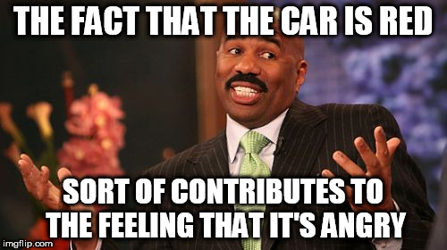Steve Harvey Meme | THE FACT THAT THE CAR IS RED SORT OF CONTRIBUTES TO THE FEELING THAT IT'S ANGRY | image tagged in memes,steve harvey | made w/ Imgflip meme maker