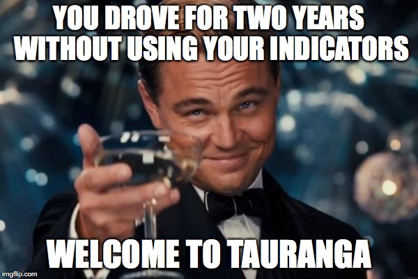 Leonardo Dicaprio Cheers Meme | YOU DROVE FOR TWO YEARS WITHOUT USING YOUR INDICATORS WELCOME TO TAURANGA | image tagged in memes,leonardo dicaprio cheers | made w/ Imgflip meme maker