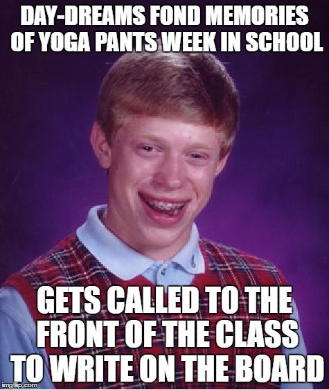 Bad Luck Brian Meme | DAY-DREAMS FOND MEMORIES OF YOGA PANTS WEEK IN SCHOOL GETS CALLED TO THE FRONT OF THE CLASS TO WRITE ON THE BOARD | image tagged in memes,bad luck brian,yoga pants week a tetsuoswrath/lynch1979 event march | made w/ Imgflip meme maker