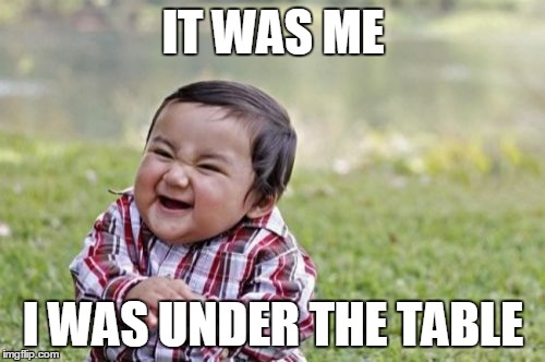 Evil Toddler Meme | IT WAS ME I WAS UNDER THE TABLE | image tagged in memes,evil toddler | made w/ Imgflip meme maker