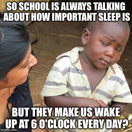 I just don't get it. | SO SCHOOL IS ALWAYS TALKING ABOUT HOW IMPORTANT SLEEP IS BUT THEY MAKE US WAKE UP AT 6 O'CLOCK EVERY DAY? | image tagged in memes,third world skeptical kid,sleep,school | made w/ Imgflip meme maker