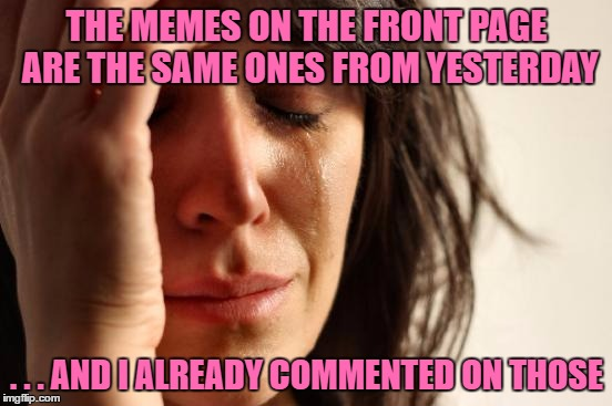 First World Problems Meme | THE MEMES ON THE FRONT PAGE ARE THE SAME ONES FROM YESTERDAY . . . AND I ALREADY COMMENTED ON THOSE | image tagged in memes,first world problems,front page,hot | made w/ Imgflip meme maker