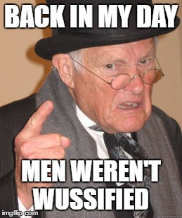 Back In My Day Meme | BACK IN MY DAY MEN WEREN'T WUSSIFIED | image tagged in memes,back in my day | made w/ Imgflip meme maker