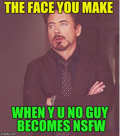 Face You Make Robert Downey Jr Meme | THE FACE YOU MAKE WHEN Y U NO GUY BECOMES NSFW | image tagged in memes,face you make robert downey jr | made w/ Imgflip meme maker