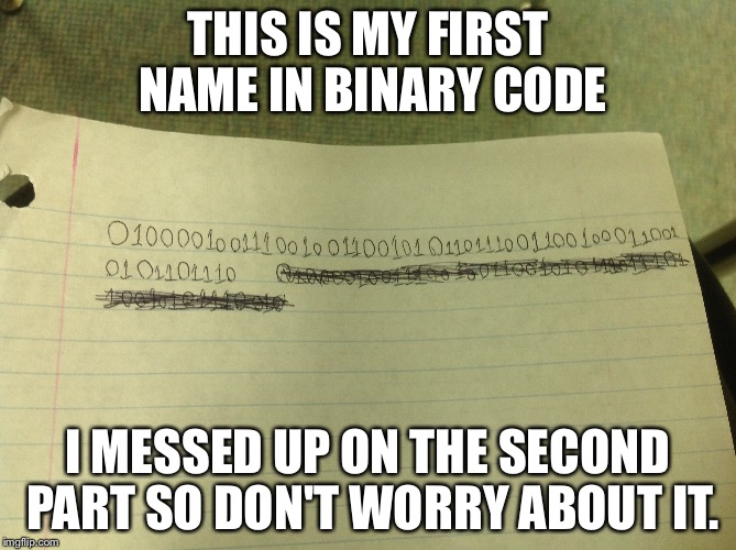 If you understand binary code then you will see my name. | THIS IS MY FIRST NAME IN BINARY CODE I MESSED UP ON THE SECOND PART SO DON'T WORRY ABOUT IT. | image tagged in code,binary | made w/ Imgflip meme maker