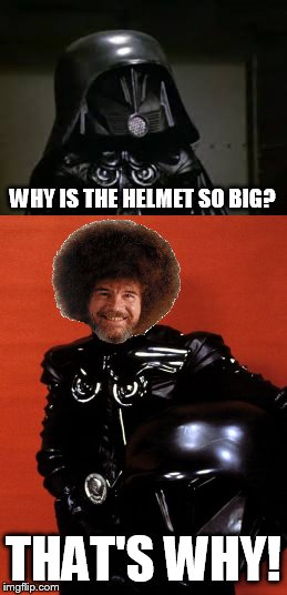 why so big? | WHY IS THE HELMET SO BIG? THAT'S WHY! | image tagged in dark helmet,bob ross,memes | made w/ Imgflip meme maker