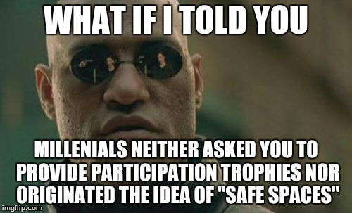 "Worst Generation Ever? |  WHAT IF I TOLD YOU; MILLENIALS NEITHER ASKED YOU TO PROVIDE PARTICIPATION TROPHIES NOR ORIGINATED THE IDEA OF ""SAFE SPACES"" 