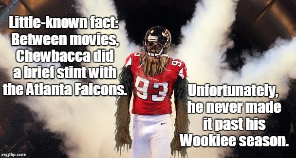 I found this on Wookieeleaks... |  Little-known fact: Between movies, Chewbacca did a brief stint with the Atlanta Falcons. Unfortunately, he never made it past his Wookiee season. | image tagged in chewbacca football,atlanta falcons,star wars,memes | made w/ Imgflip meme maker