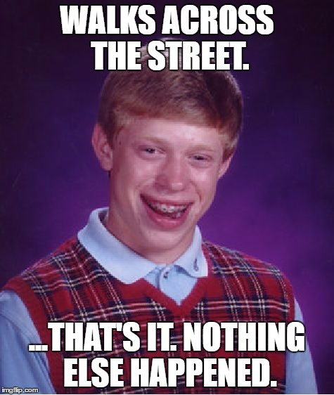 Let's give Bad luck Brian a break! (and I don't mean his bones) | WALKS ACROSS THE STREET. ...THAT'S IT. NOTHING ELSE HAPPENED. | image tagged in memes,bad luck brian,good luck brian,giving bad luck brian a break | made w/ Imgflip meme maker