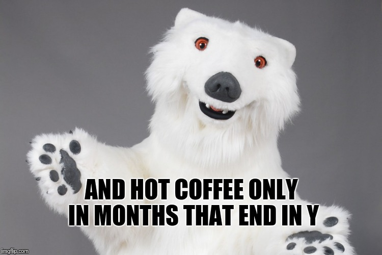 Polar Bear | AND HOT COFFEE ONLY IN MONTHS THAT END IN Y | image tagged in polar bear | made w/ Imgflip meme maker