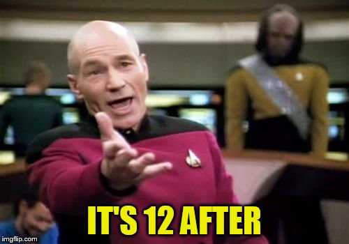 Picard Wtf Meme | IT'S 12 AFTER | image tagged in memes,picard wtf | made w/ Imgflip meme maker