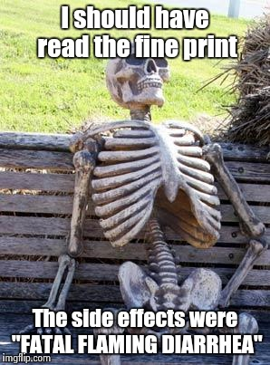 "Waiting Skeleton Meme | I should have read the fine print The side effects were ""FATAL FLAMING DIARRHEA"" 
