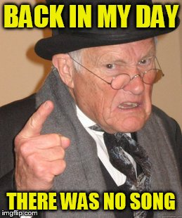 Back In My Day Meme | BACK IN MY DAY THERE WAS NO SONG | image tagged in memes,back in my day | made w/ Imgflip meme maker