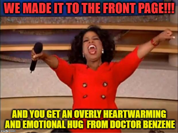 Oprah You Get A Meme | WE MADE IT TO THE FRONT PAGE!!! AND YOU GET AN OVERLY HEARTWARMING AND EMOTIONAL HUG  FROM DOCTOR BENZENE | image tagged in memes,oprah you get a | made w/ Imgflip meme maker