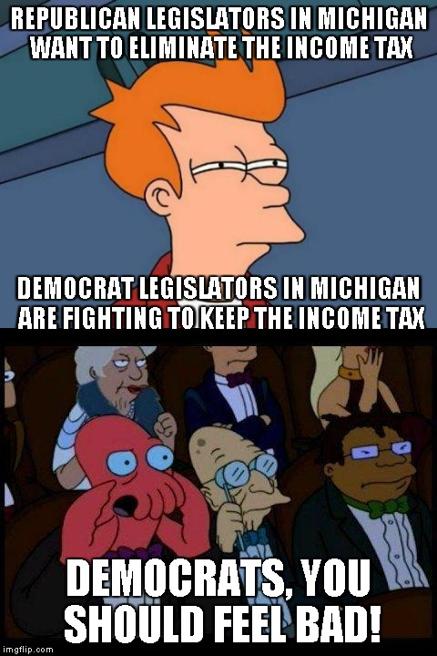 Read about it in the local newspaper. Who's REALLY on our side? | REPUBLICAN LEGISLATORS IN MICHIGAN WANT TO ELIMINATE THE INCOME TAX DEMOCRATS, YOU SHOULD FEEL BAD! DEMOCRAT LEGISLATORS IN MICHIGAN ARE FIG | image tagged in memes,taxes,republicans,democrats,legislation | made w/ Imgflip meme maker