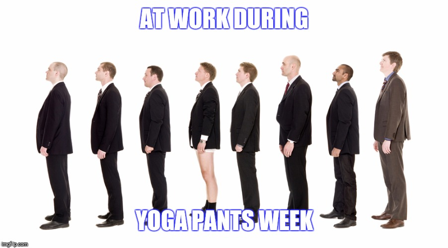 AT WORK DURING YOGA PANTS WEEK | made w/ Imgflip meme maker