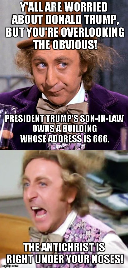 Let's see if this can swamp social media nut jobs... | Y'ALL ARE WORRIED ABOUT DONALD TRUMP, BUT YOU'RE OVERLOOKING THE OBVIOUS! THE ANTICHRIST IS RIGHT UNDER YOUR NOSES! PRESIDENT TRUMP'S SON-IN | image tagged in worried wonka,memes,nut jobs,antichrist | made w/ Imgflip meme maker