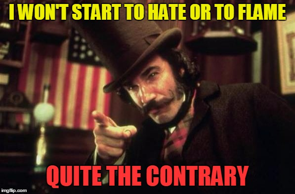 Gangs of new york Butcher | I WON'T START TO HATE OR TO FLAME QUITE THE CONTRARY | image tagged in gangs of new york butcher | made w/ Imgflip meme maker