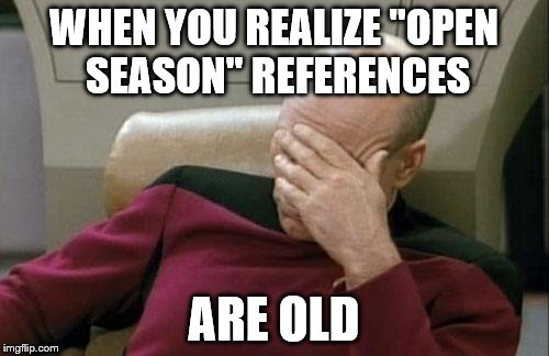 "Captain Picard Facepalm Meme | WHEN YOU REALIZE ""OPEN SEASON"" REFERENCES ARE OLD 