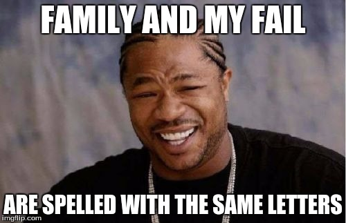 Yo Dawg Heard You | FAMILY AND MY FAIL ARE SPELLED WITH THE SAME LETTERS | image tagged in memes,yo dawg heard you | made w/ Imgflip meme maker