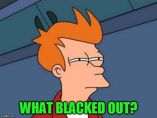 Futurama Fry Meme | WHAT BLACKED OUT? | image tagged in memes,futurama fry | made w/ Imgflip meme maker