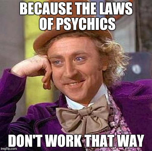 Creepy Condescending Wonka Meme | BECAUSE THE LAWS OF PSYCHICS DON'T WORK THAT WAY | image tagged in memes,creepy condescending wonka | made w/ Imgflip meme maker