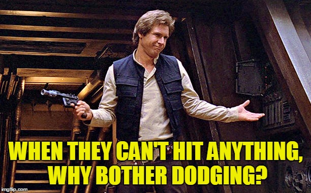 Han Solo Modest | WHEN THEY CAN'T HIT ANYTHING, WHY BOTHER DODGING? | image tagged in han solo modest | made w/ Imgflip meme maker
