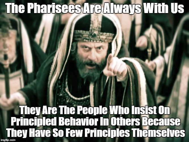 The Pharisees Are Always With Us.   (Here's How To Spot Them) | The Pharisees Are Always With Us They Are The People Who Insist On Principled Behavior In Others Because They Have So Few Principles Themsel | image tagged in pharisees,conservative hypocrisy,holier than thou,finger pointing | made w/ Imgflip meme maker