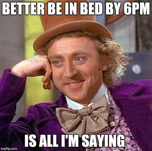 Creepy Condescending Wonka Meme | BETTER BE IN BED BY 6PM IS ALL I'M SAYING | image tagged in memes,creepy condescending wonka | made w/ Imgflip meme maker