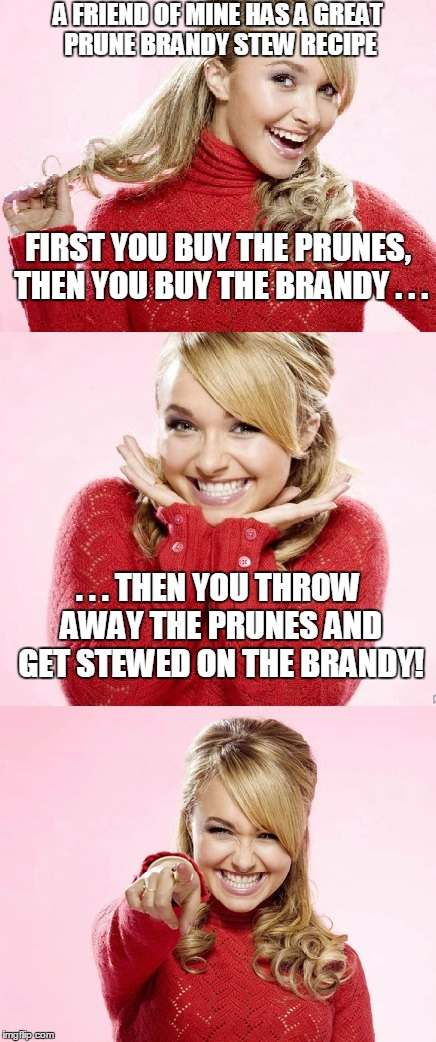 yum! (belch) | A FRIEND OF MINE HAS A GREAT PRUNE BRANDY STEW RECIPE . . . THEN YOU THROW AWAY THE PRUNES AND GET STEWED ON THE BRANDY! FIRST YOU BUY THE P | image tagged in hayden red pun,bad pun hayden panettiere,memes,drunk,recipe,alcohol | made w/ Imgflip meme maker
