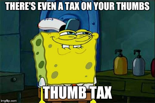 Dont You Squidward Meme | THERE'S EVEN A TAX ON YOUR THUMBS THUMB TAX | image tagged in memes,dont you squidward | made w/ Imgflip meme maker