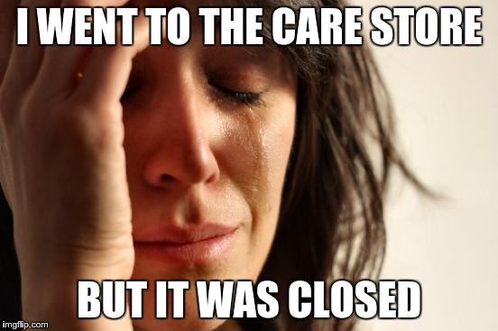 First World Problems Meme | I WENT TO THE CARE STORE BUT IT WAS CLOSED | image tagged in memes,first world problems | made w/ Imgflip meme maker