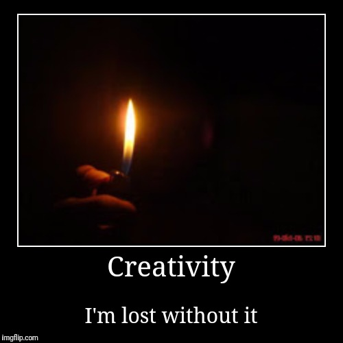 It comes and goes.  I'm at a low point these days.  Like a rainbow in the dark. | Creativity | I'm lost without it | image tagged in funny,demotivationals,ronnie james dio | made w/ Imgflip demotivational maker