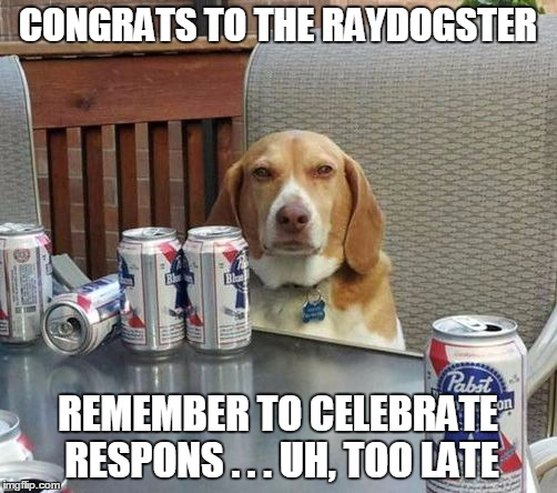 CONGRATS TO THE RAYDOGSTER REMEMBER TO CELEBRATE RESPONS . . . UH, TOO LATE | made w/ Imgflip meme maker