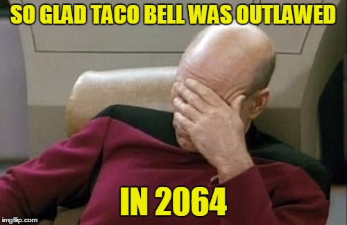 Captain Picard Facepalm Meme | SO GLAD TACO BELL WAS OUTLAWED IN 2064 | image tagged in memes,captain picard facepalm | made w/ Imgflip meme maker
