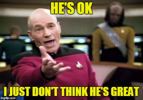 Picard Wtf Meme | HE'S OK I JUST DON'T THINK HE'S GREAT | image tagged in memes,picard wtf | made w/ Imgflip meme maker