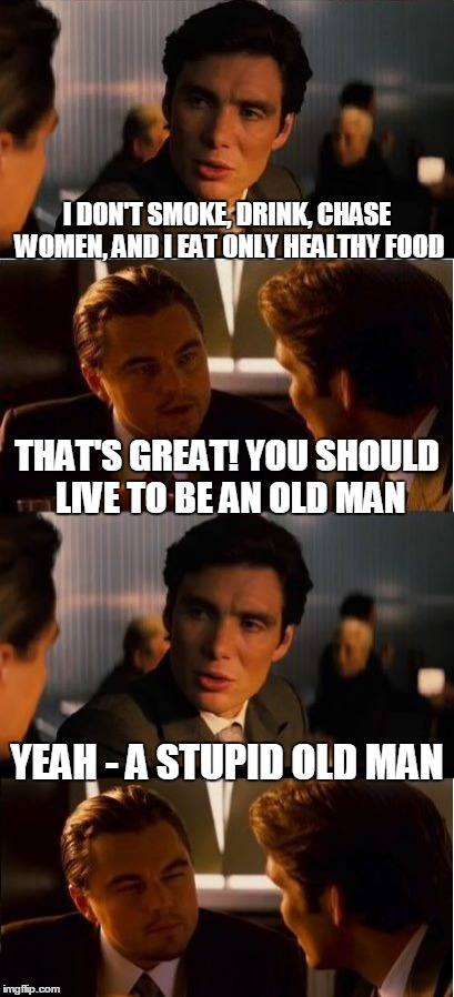 and that's the truth | I DON'T SMOKE, DRINK, CHASE WOMEN, AND I EAT ONLY HEALTHY FOOD YEAH - A STUPID OLD MAN THAT'S GREAT! YOU SHOULD LIVE TO BE AN OLD MAN | image tagged in inception,memes,healthy,old man | made w/ Imgflip meme maker