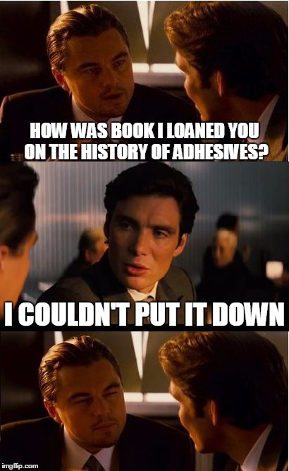 Bad Pun Tuesday  | HOW WAS BOOK I LOANED YOU ON THE HISTORY OF ADHESIVES? I COULDN'T PUT IT DOWN | image tagged in memes,inception | made w/ Imgflip meme maker