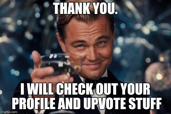 Leonardo Dicaprio Cheers Meme | THANK YOU. I WILL CHECK OUT YOUR PROFILE AND UPVOTE STUFF | image tagged in memes,leonardo dicaprio cheers | made w/ Imgflip meme maker