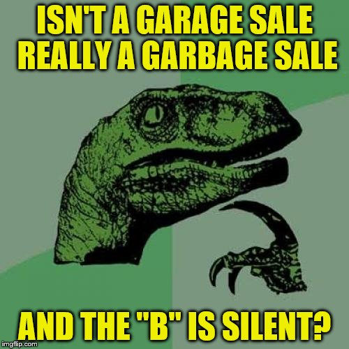 "Philosoraptor Meme | ISN'T A GARAGE SALE REALLY A GARBAGE SALE AND THE ""B"" IS SILENT? 