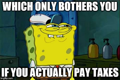 Dont You Squidward Meme | WHICH ONLY BOTHERS YOU IF YOU ACTUALLY PAY TAXES | image tagged in memes,dont you squidward | made w/ Imgflip meme maker