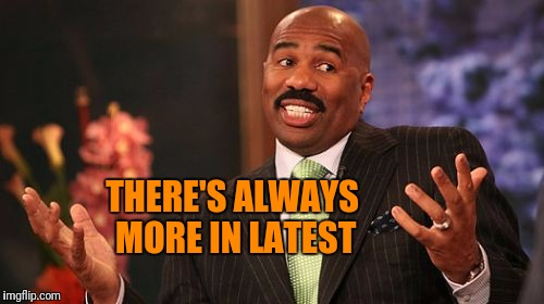 Steve Harvey Meme | THERE'S ALWAYS MORE IN LATEST | image tagged in memes,steve harvey | made w/ Imgflip meme maker