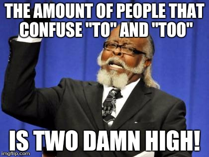 "Too Damn High | THE AMOUNT OF PEOPLE THAT CONFUSE ""TO"" AND ""TOO"" IS TWO DAMN HIGH! 