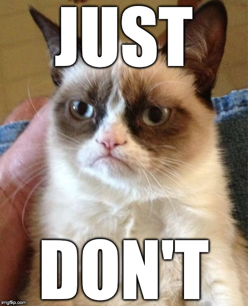 Grumpy Cat Meme | JUST DON'T | image tagged in memes,grumpy cat | made w/ Imgflip meme maker