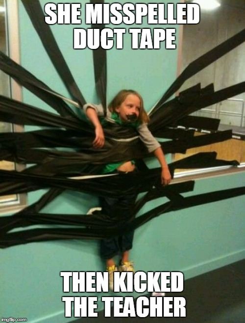 SHE MISSPELLED DUCT TAPE THEN KICKED THE TEACHER | made w/ Imgflip meme maker