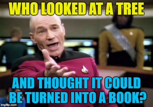 Somebody must've been first :) | WHO LOOKED AT A TREE AND THOUGHT IT COULD BE TURNED INTO A BOOK? | image tagged in memes,picard wtf,trees,books,inventions | made w/ Imgflip meme maker