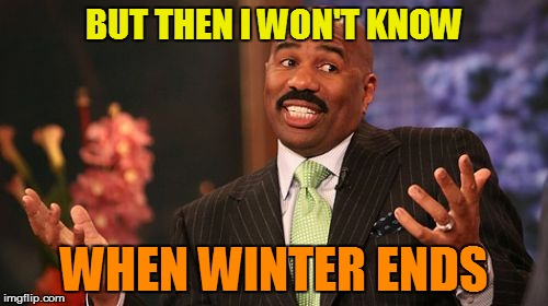 Steve Harvey Meme | BUT THEN I WON'T KNOW WHEN WINTER ENDS | image tagged in memes,steve harvey | made w/ Imgflip meme maker