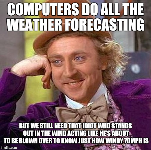 Creepy Condescending Wonka Meme | COMPUTERS DO ALL THE WEATHER FORECASTING BUT WE STILL NEED THAT IDIOT WHO STANDS OUT IN THE WIND ACTING LIKE HE'S ABOUT TO BE BLOWN OVER TO  | image tagged in memes,creepy condescending wonka | made w/ Imgflip meme maker